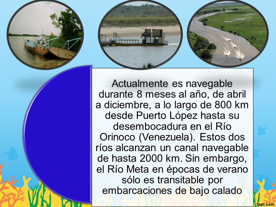 Actualmente es navegable durante 8 meses al año, de abril a diciembre, a lo largo de 800 km desde Puerto López hasta su desembocadura en el Río Orinoc