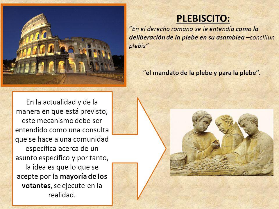 PLEBISCITO: En el derecho romano se le entendía como la deliberación de la plebe en su asamblea –conciliun plebis el mandato de la plebe y para la plebe.
