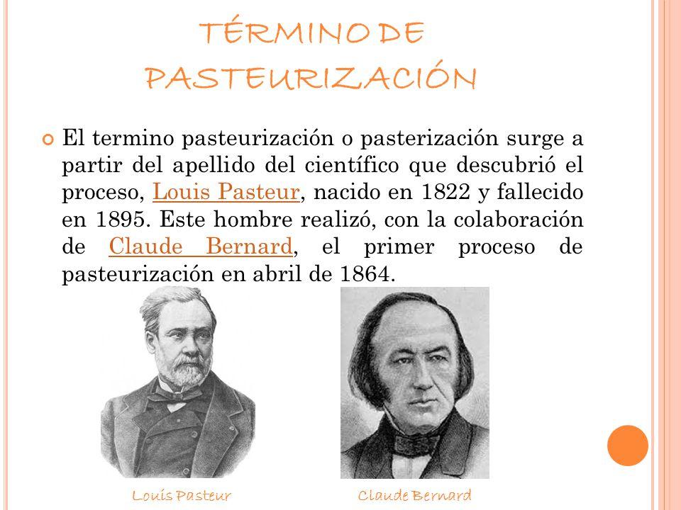 TÉRMINO DE PASTEURIZACIÓN El termino pasteurización o pasterización surge a partir del apellido del científico que descubrió el proceso, Louis Pasteur