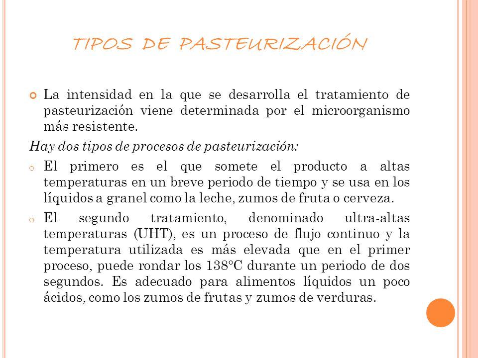 TIPOS DE PASTEURIZACIÓN La intensidad en la que se desarrolla el tratamiento de pasteurización viene determinada por el microorganismo más resistente.