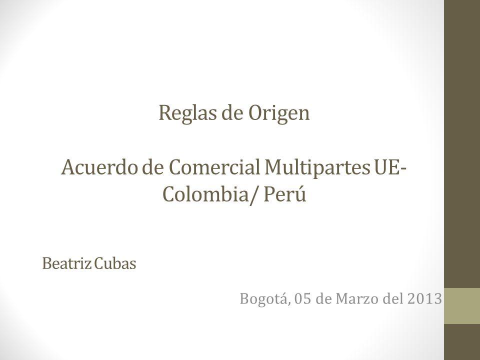 Reglas de Origen Acuerdo de Comercial Multipartes UE- Colombia/ Perú Bogotá, 05 de Marzo del 2013 Beatriz Cubas