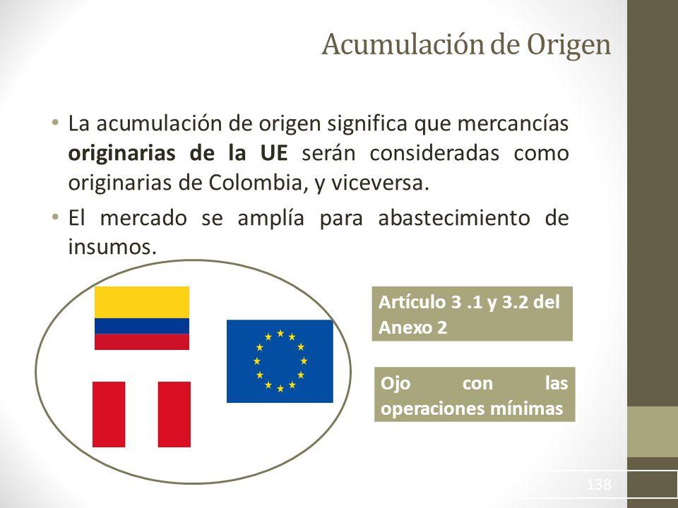 138 Acumulación de Origen La acumulación de origen significa que mercancías originarias de la UE serán consideradas como originarias de Colombia, y viceversa.