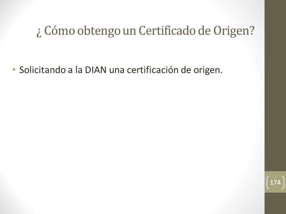 Solicitando a la DIAN una certificación de origen. 174 ¿ Cómo obtengo un Certificado de Origen?