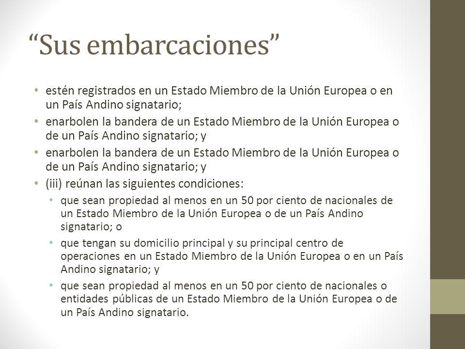 Sus embarcaciones estén registrados en un Estado Miembro de la Unión Europea o en un País Andino signatario; enarbolen la bandera de un Estado Miembro de la Unión Europea o de un País Andino signatario; y (iii) reúnan las siguientes condiciones: que sean propiedad al menos en un 50 por ciento de nacionales de un Estado Miembro de la Unión Europea o de un País Andino signatario; o que tengan su domicilio principal y su principal centro de operaciones en un Estado Miembro de la Unión Europea o en un País Andino signatario; y que sean propiedad al menos en un 50 por ciento de nacionales o entidades públicas de un Estado Miembro de la Unión Europea o de un País Andino signatario.