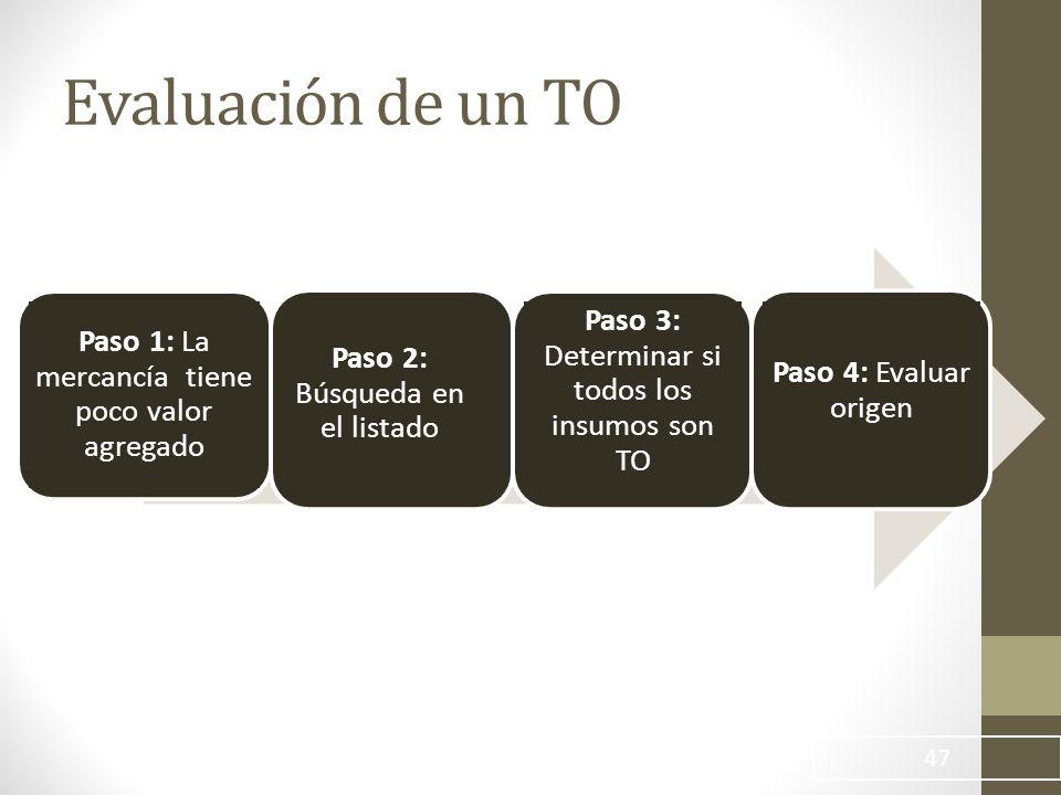 47 Paso 1: La mercancía tiene poco valor agregado Paso 2: Búsqueda en el listado Paso 3: Determinar si todos los insumos son TO Paso 4: Evaluar origen Evaluación de un TO