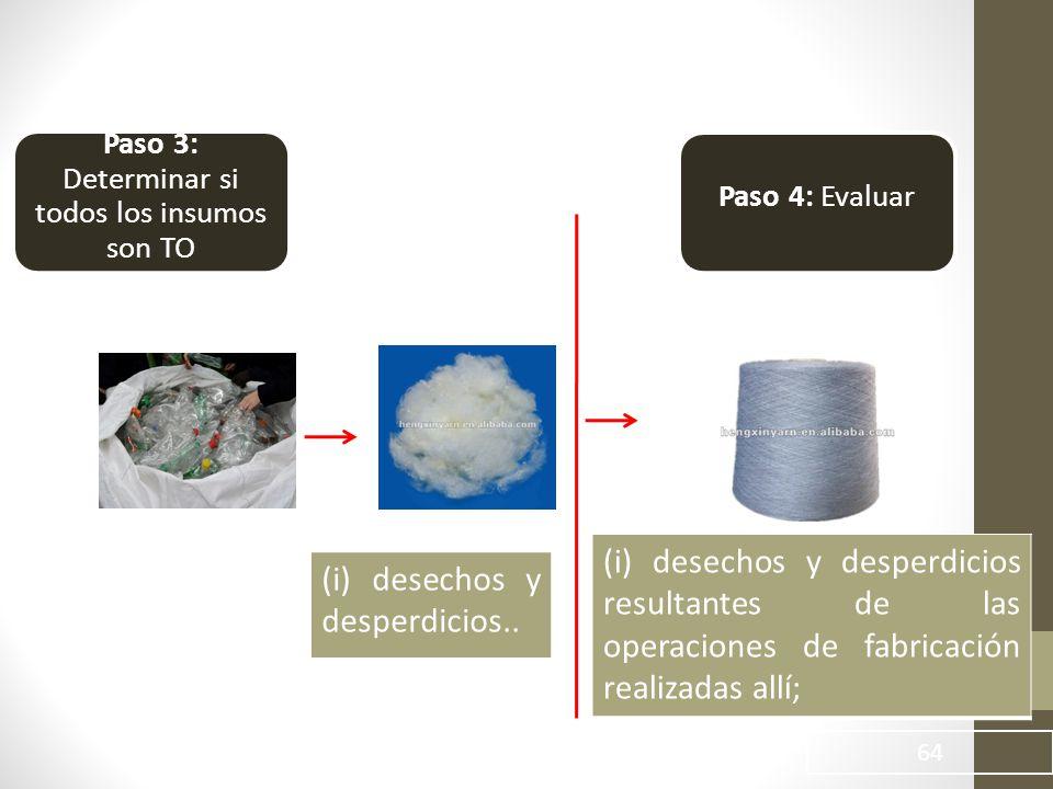 64 Paso 3: Determinar si todos los insumos son TO Paso 4: Evaluar (i) desechos y desperdicios resultantes de las operaciones de fabricación realizadas allí; (i) desechos y desperdicios..