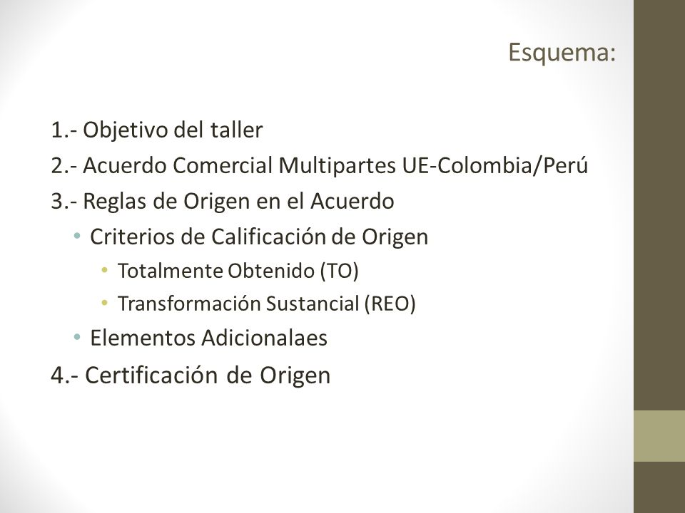 Esquema: 1.- Objetivo del taller 2.- Acuerdo Comercial Multipartes UE-Colombia/Perú 3.- Reglas de Origen en el Acuerdo Criterios de Calificación de Origen Totalmente Obtenido (TO) Transformación Sustancial (REO) Elementos Adicionalaes 4.- Certificación de Origen