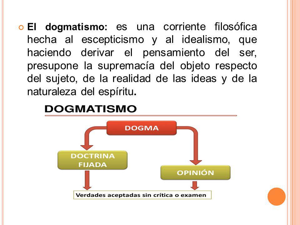 El dogmatismo: es una corriente filosófica hecha al escepticismo y al idealismo, que haciendo derivar el pensamiento del ser, presupone la supremacía