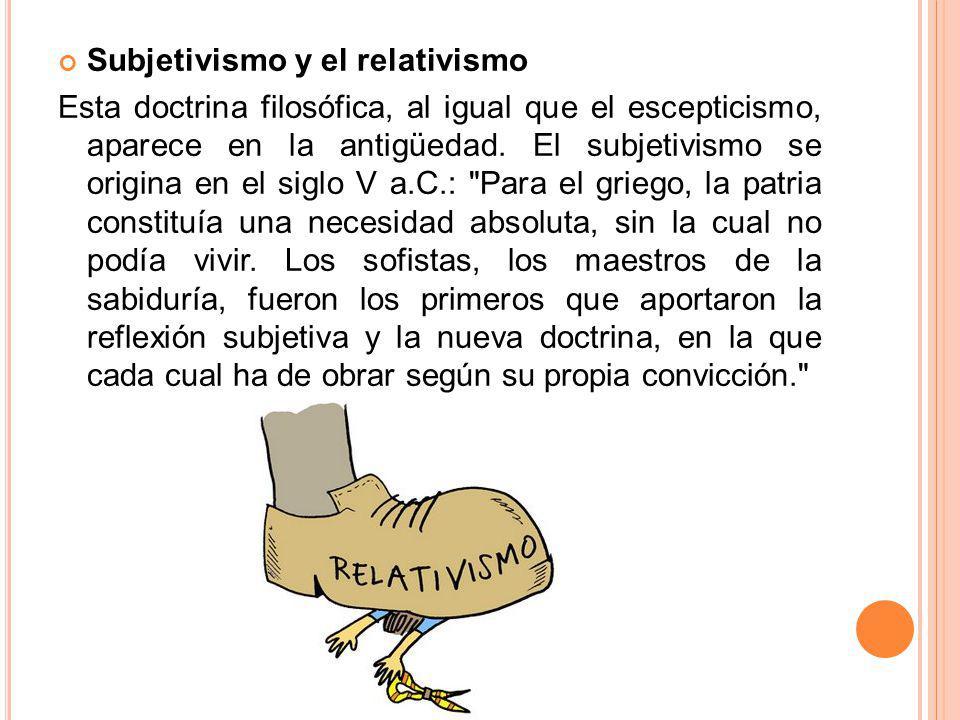 Subjetivismo y el relativismo Esta doctrina filosófica, al igual que el escepticismo, aparece en la antigüedad. El subjetivismo se origina en el siglo