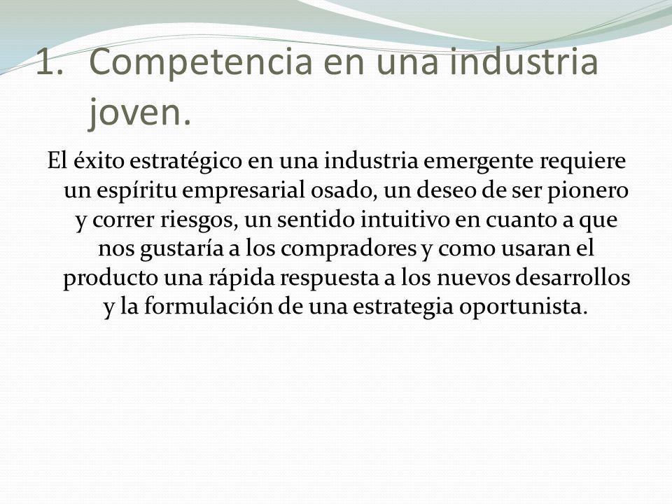 1.Competencia en una industria joven. El éxito estratégico en una industria emergente requiere un espíritu empresarial osado, un deseo de ser pionero