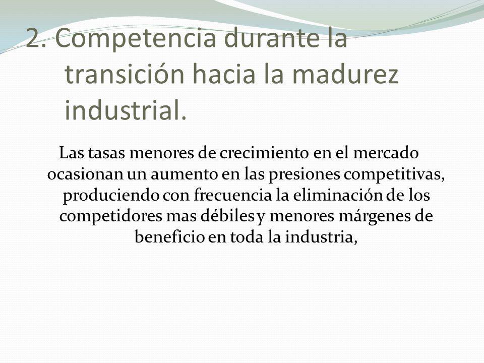2. Competencia durante la transición hacia la madurez industrial. Las tasas menores de crecimiento en el mercado ocasionan un aumento en las presiones