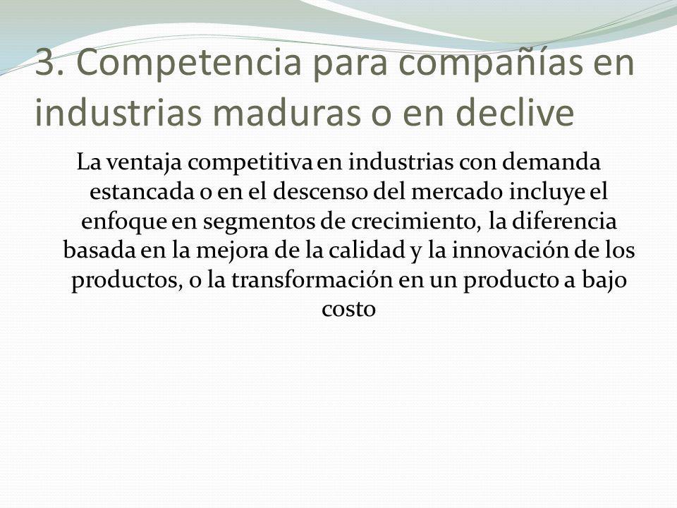 3. Competencia para compañías en industrias maduras o en declive La ventaja competitiva en industrias con demanda estancada o en el descenso del merca