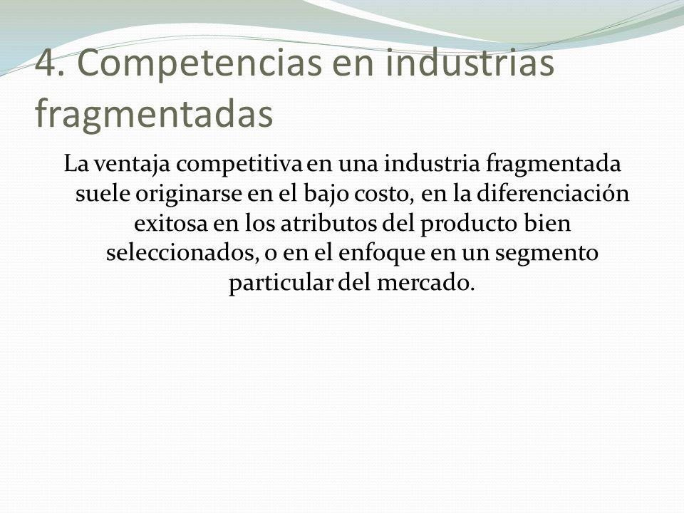 4. Competencias en industrias fragmentadas La ventaja competitiva en una industria fragmentada suele originarse en el bajo costo, en la diferenciación