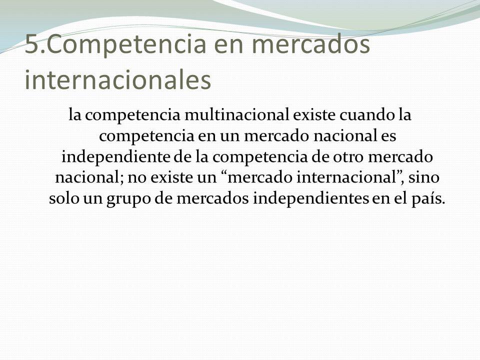 5.Competencia en mercados internacionales la competencia multinacional existe cuando la competencia en un mercado nacional es independiente de la comp