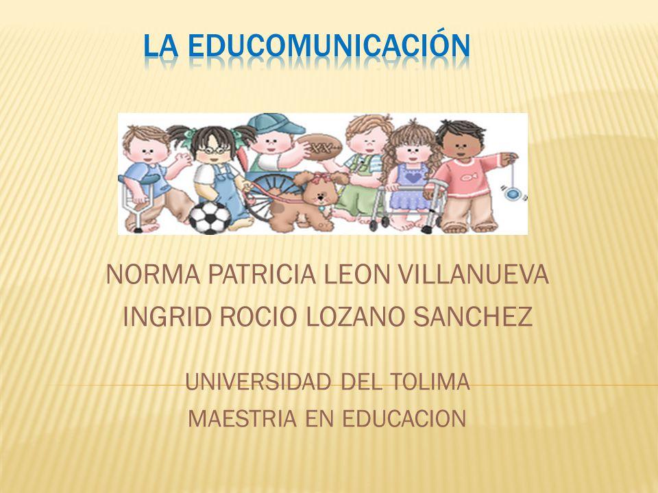 NORMA PATRICIA LEON VILLANUEVA INGRID ROCIO LOZANO SANCHEZ UNIVERSIDAD DEL TOLIMA MAESTRIA EN EDUCACION