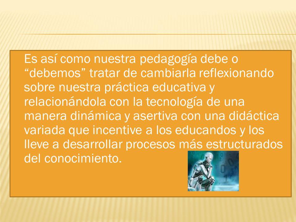Es así como nuestra pedagogía debe o debemos tratar de cambiarla reflexionando sobre nuestra práctica educativa y relacionándola con la tecnología de