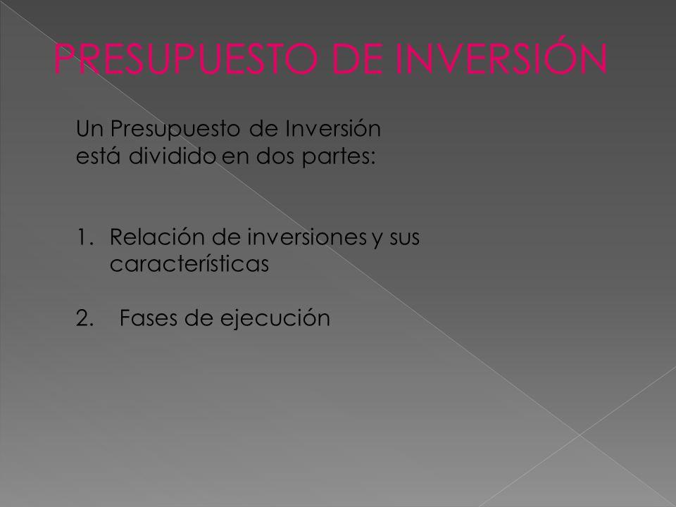 Un Presupuesto de Inversión está dividido en dos partes: 1.Relación de inversiones y sus características 2. Fases de ejecución PRESUPUESTO DE INVERSIÓ