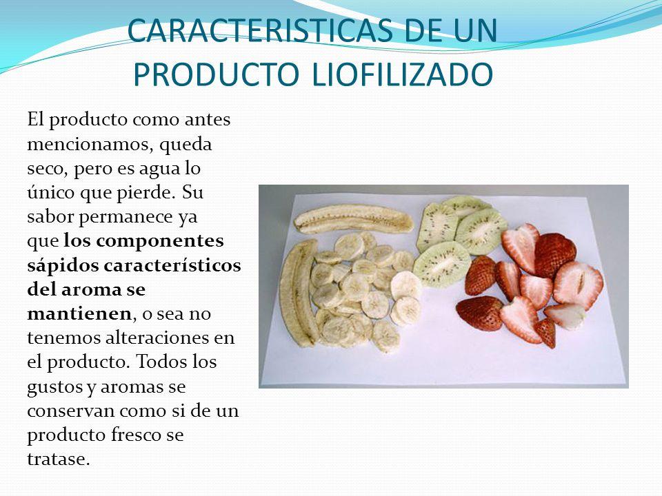 CARACTERISTICAS DE UN PRODUCTO LIOFILIZADO El producto como antes mencionamos, queda seco, pero es agua lo único que pierde. Su sabor permanece ya que