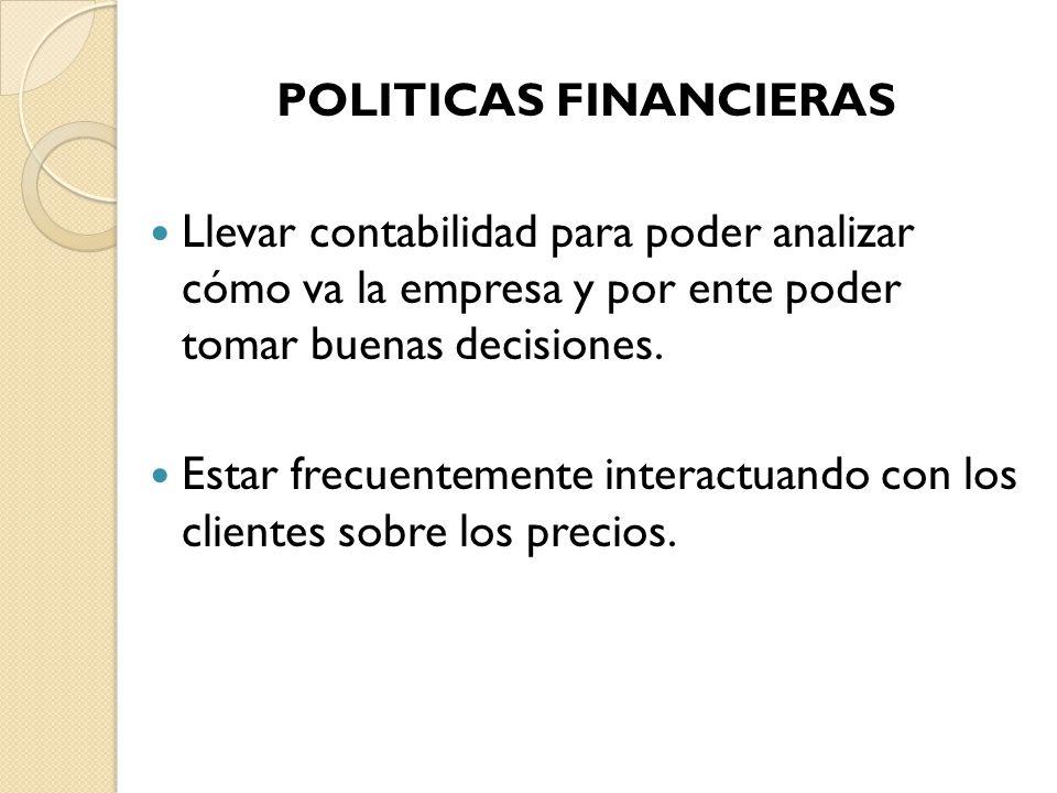 POLITICAS FINANCIERAS Llevar contabilidad para poder analizar cómo va la empresa y por ente poder tomar buenas decisiones. Estar frecuentemente intera