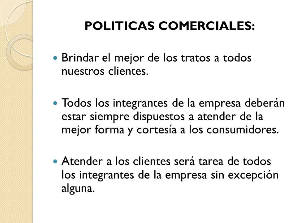 POLITICAS COMERCIALES: Brindar el mejor de los tratos a todos nuestros clientes. Todos los integrantes de la empresa deberán estar siempre dispuestos