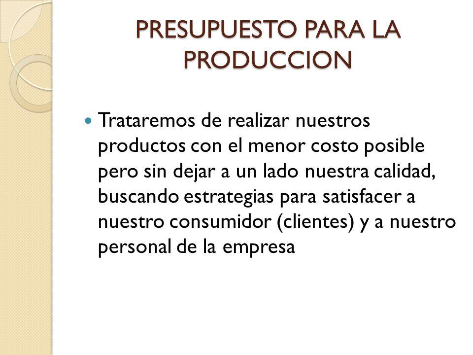 PRESUPUESTO PARA LA PRODUCCION Trataremos de realizar nuestros productos con el menor costo posible pero sin dejar a un lado nuestra calidad, buscando