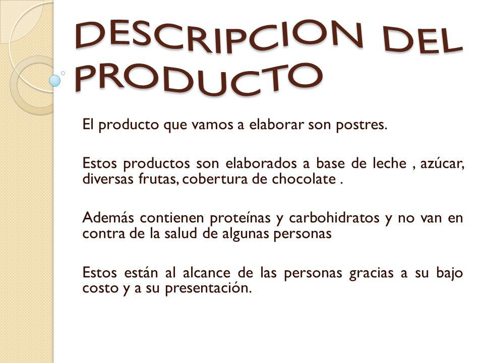 El producto que vamos a elaborar son postres. Estos productos son elaborados a base de leche, azúcar, diversas frutas, cobertura de chocolate. Además