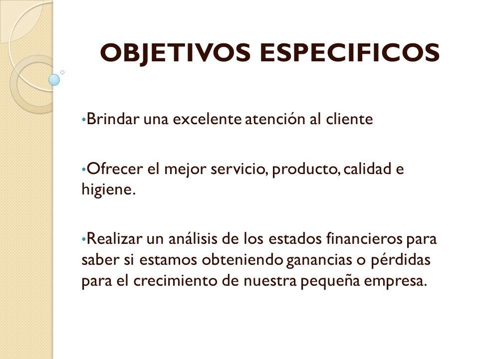 OBJETIVOS ESPECIFICOS Brindar una excelente atención al cliente Ofrecer el mejor servicio, producto, calidad e higiene. Realizar un análisis de los es