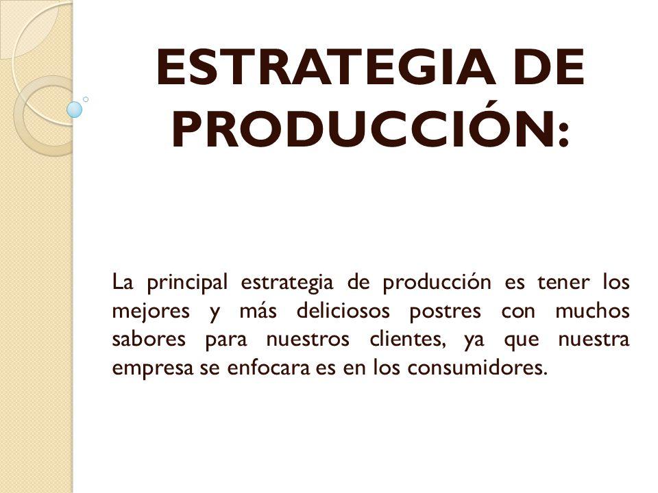 ESTRATEGIA DE PRODUCCIÓN: La principal estrategia de producción es tener los mejores y más deliciosos postres con muchos sabores para nuestros cliente