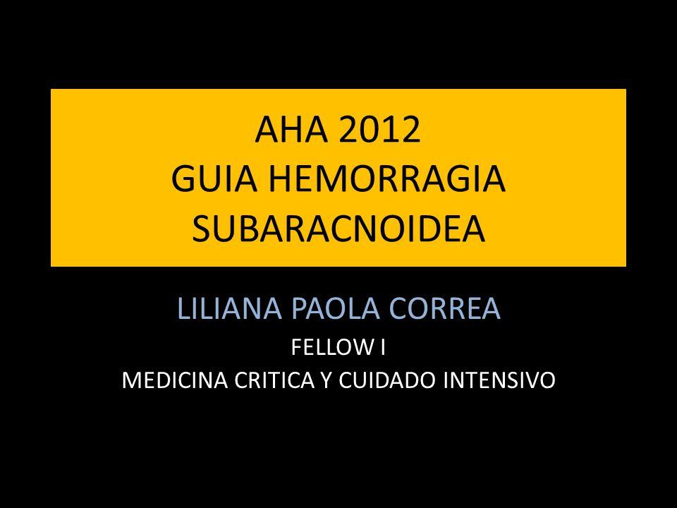 AHA 2012 GUIA HEMORRAGIA SUBARACNOIDEA LILIANA PAOLA CORREA FELLOW I MEDICINA CRITICA Y CUIDADO INTENSIVO