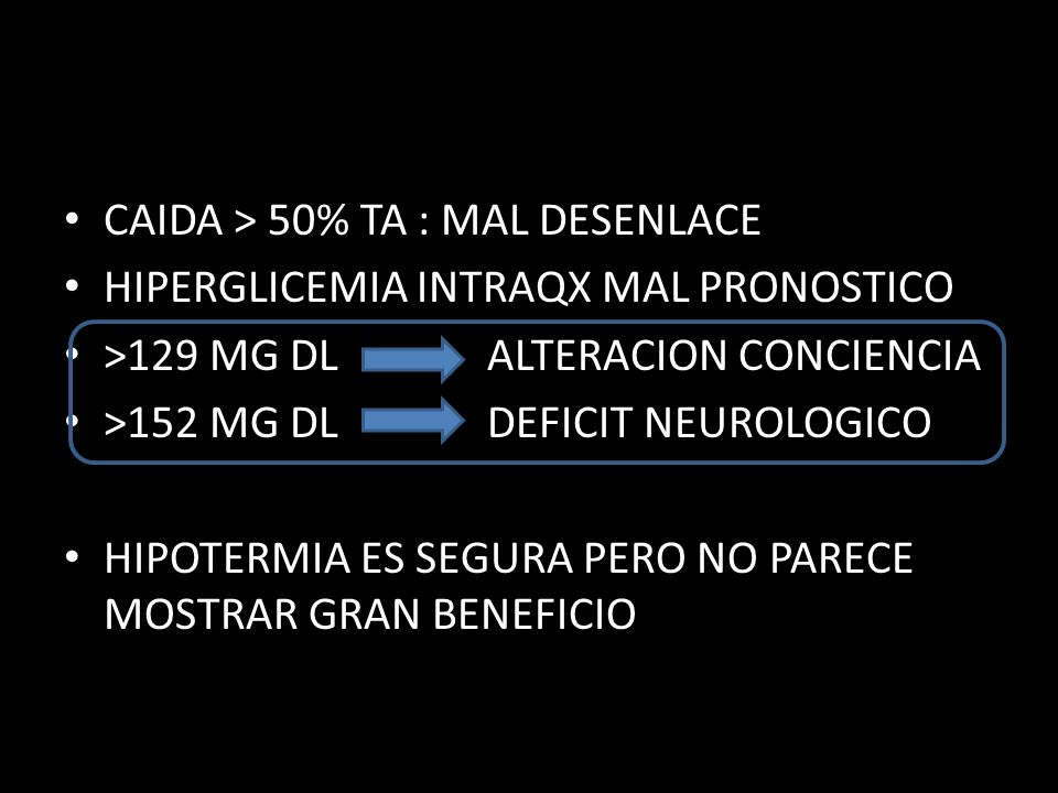 CAIDA > 50% TA : MAL DESENLACE HIPERGLICEMIA INTRAQX MAL PRONOSTICO >129 MG DL ALTERACION CONCIENCIA >152 MG DL DEFICIT NEUROLOGICO HIPOTERMIA ES SEGURA PERO NO PARECE MOSTRAR GRAN BENEFICIO