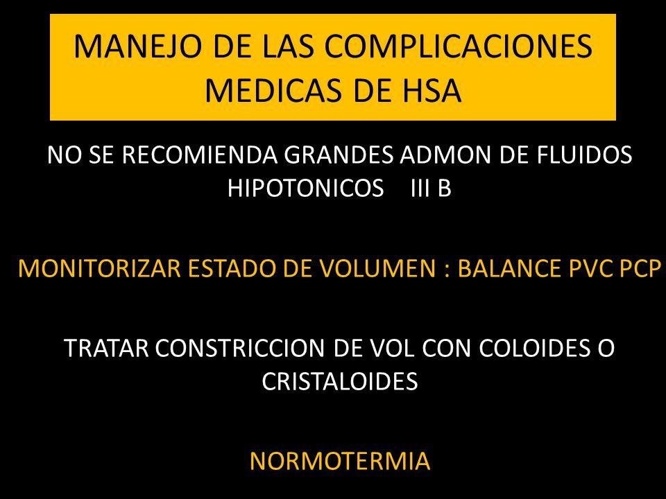 MANEJO DE LAS COMPLICACIONES MEDICAS DE HSA NO SE RECOMIENDA GRANDES ADMON DE FLUIDOS HIPOTONICOS III B MONITORIZAR ESTADO DE VOLUMEN : BALANCE PVC PCP TRATAR CONSTRICCION DE VOL CON COLOIDES O CRISTALOIDES NORMOTERMIA