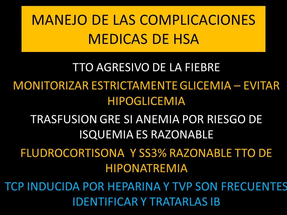 MANEJO DE LAS COMPLICACIONES MEDICAS DE HSA TTO AGRESIVO DE LA FIEBRE MONITORIZAR ESTRICTAMENTE GLICEMIA – EVITAR HIPOGLICEMIA TRASFUSION GRE SI ANEMIA POR RIESGO DE ISQUEMIA ES RAZONABLE FLUDROCORTISONA Y SS3% RAZONABLE TTO DE HIPONATREMIA TCP INDUCIDA POR HEPARINA Y TVP SON FRECUENTES IDENTIFICAR Y TRATARLAS IB