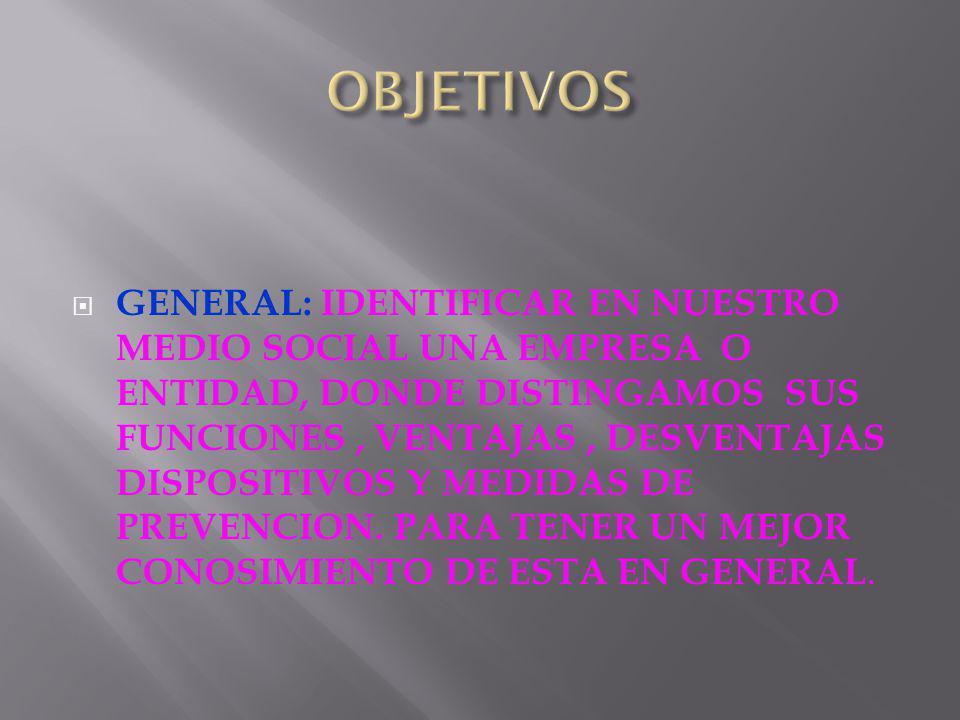 GENERAL: IDENTIFICAR EN NUESTRO MEDIO SOCIAL UNA EMPRESA O ENTIDAD, DONDE DISTINGAMOS SUS FUNCIONES, VENTAJAS, DESVENTAJAS DISPOSITIVOS Y MEDIDAS DE PREVENCION.