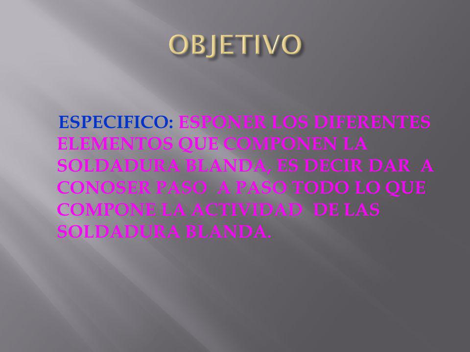 ESPECIFICO: ESPONER LOS DIFERENTES ELEMENTOS QUE COMPONEN LA SOLDADURA BLANDA, ES DECIR DAR A CONOSER PASO A PASO TODO LO QUE COMPONE LA ACTIVIDAD DE LAS SOLDADURA BLANDA.
