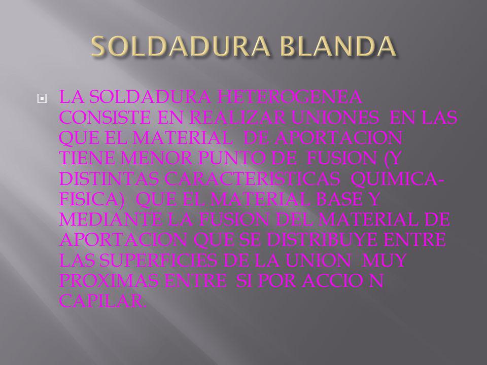 LA SOLDADURA HETEROGENEA CONSISTE EN REALIZAR UNIONES EN LAS QUE EL MATERIAL DE APORTACION TIENE MENOR PUNTO DE FUSION (Y DISTINTAS CARACTERISTICAS QUIMICA- FISICA) QUE EL MATERIAL BASE Y MEDIANTE LA FUSION DEL MATERIAL DE APORTACION QUE SE DISTRIBUYE ENTRE LAS SUPERFICIES DE LA UNION MUY PROXIMAS ENTRE SI POR ACCIO N CAPILAR.