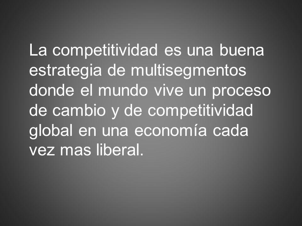 La competitividad es una buena estrategia de multisegmentos donde el mundo vive un proceso de cambio y de competitividad global en una economía cada vez mas liberal.
