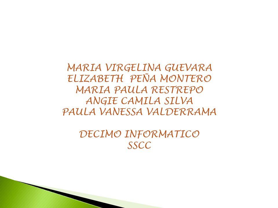 MARIA VIRGELINA GUEVARA ELIZABETH PEÑA MONTERO MARIA PAULA RESTREPO ANGIE CAMILA SILVA PAULA VANESSA VALDERRAMA DECIMO INFORMATICO SSCC