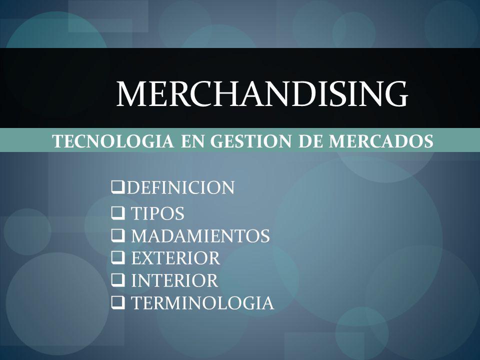 MERCHANDISING TECNOLOGIA EN GESTION DE MERCADOS DEFINICION TIPOS MADAMIENTOS EXTERIOR INTERIOR TERMINOLOGIA
