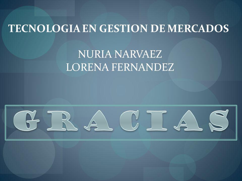 TECNOLOGIA EN GESTION DE MERCADOS NURIA NARVAEZ LORENA FERNANDEZ