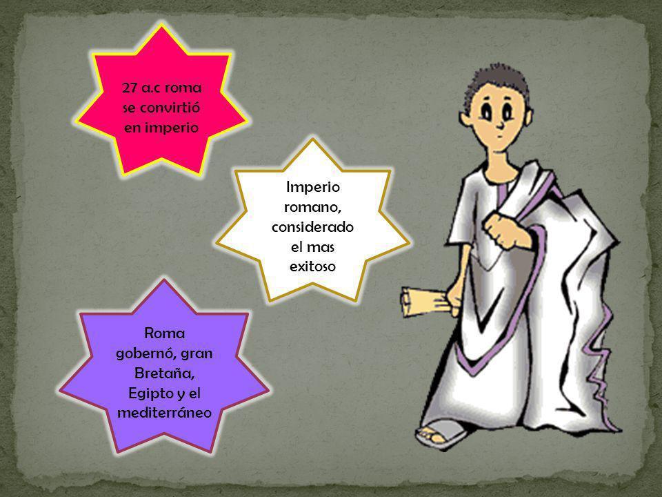 27 a.c roma se convirtió en imperio Imperio romano, considerado el mas exitoso Roma gobernó, gran Bretaña, Egipto y el mediterráneo