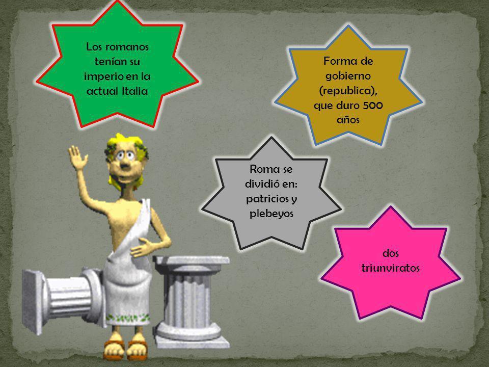 Forma de gobierno (republica), que duro 500 años Los romanos tenían su imperio en la actual Italia Roma se dividió en: patricios y plebeyos dos triunv