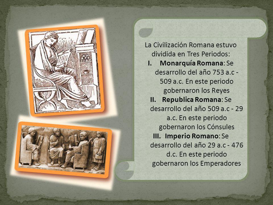 La Civilización Romana estuvo dividida en Tres Periodos: I.Monarquía Romana: Se desarrollo del año 753 a.c - 509 a.c. En este periodo gobernaron los R