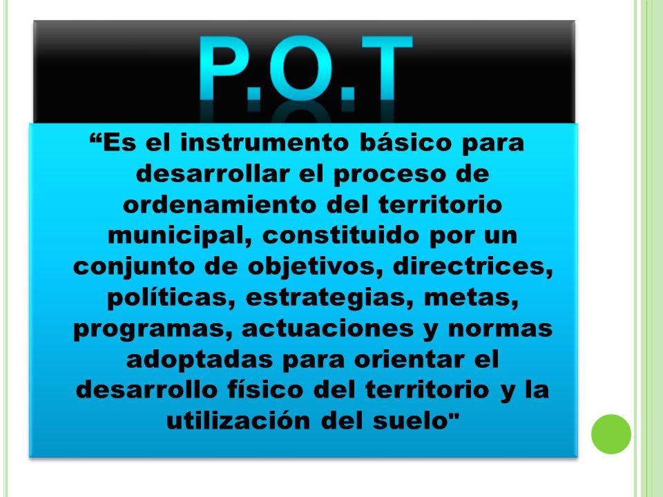 Es el instrumento básico para desarrollar el proceso de ordenamiento del territorio municipal, constituido por un conjunto de objetivos, directrices,
