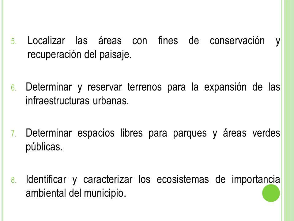 5. Localizar las áreas con fines de conservación y recuperación del paisaje. 6. Determinar y reservar terrenos para la expansión de las infraestructur