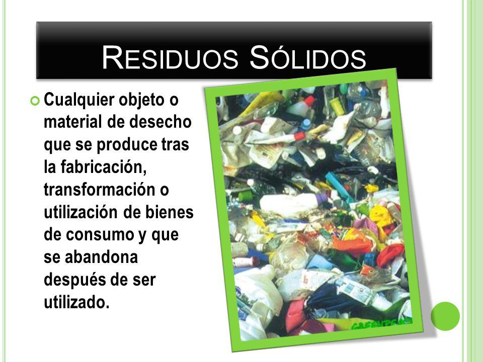 R ESIDUOS S ÓLIDOS Cualquier objeto o material de desecho que se produce tras la fabricación, transformación o utilización de bienes de consumo y que