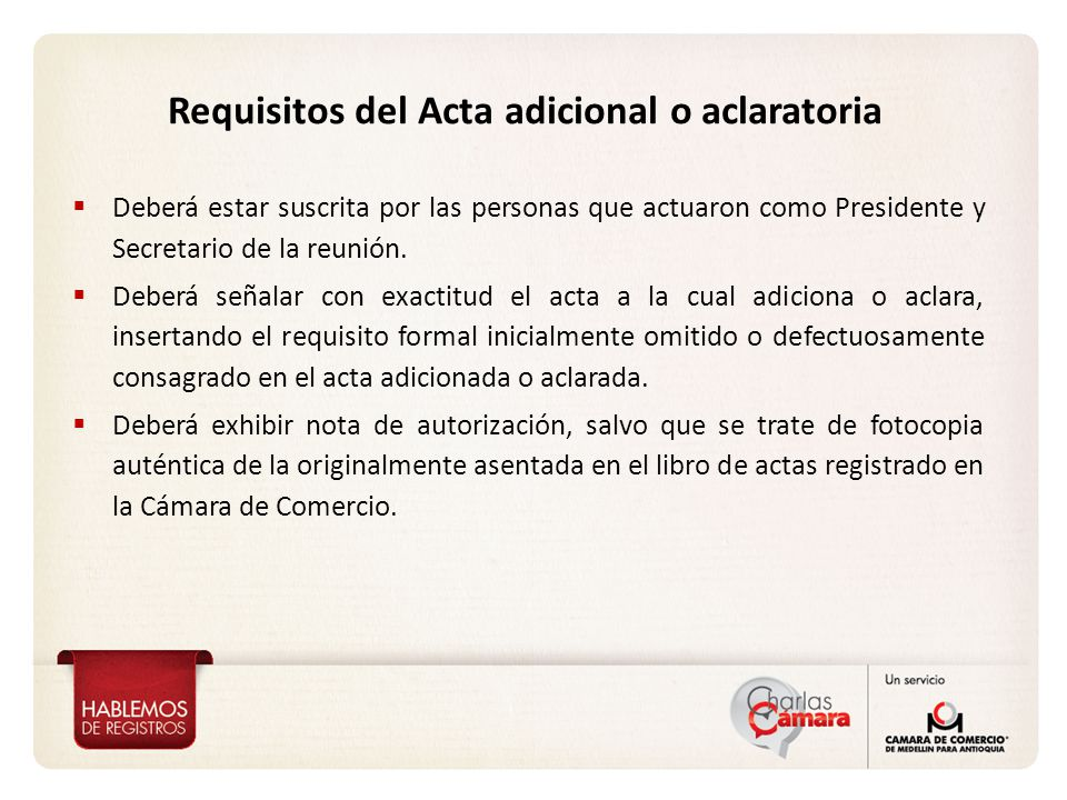 Requisitos del Acta adicional o aclaratoria Deberá estar suscrita por las personas que actuaron como Presidente y Secretario de la reunión.