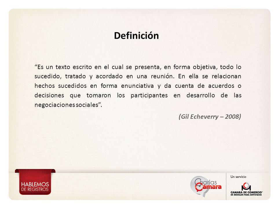 Definición Es un texto escrito en el cual se presenta, en forma objetiva, todo lo sucedido, tratado y acordado en una reunión.