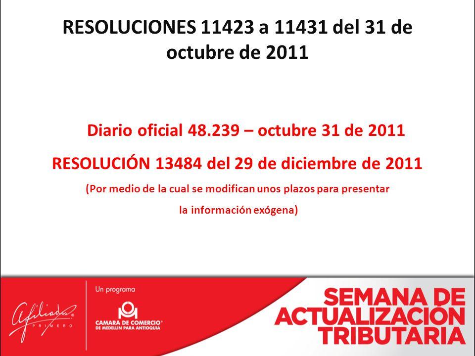 RESOLUCIONES 11423 a 11431 del 31 de octubre de 2011 Diario oficial 48.239 – octubre 31 de 2011 RESOLUCIÓN 13484 del 29 de diciembre de 2011 (Por medio de la cual se modifican unos plazos para presentar la información exógena)