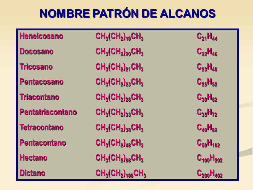 HeneicosanoCH 3 (CH 2 ) 19 CH 3 C 21 H 44 DocosanoCH 3 (CH 2 ) 20 CH 3 C 22 H 46 TricosanoCH 3 (CH 2 ) 21 CH 3 C 23 H 48 PentacosanoCH 3 (CH 2 ) 23 CH 3 C 25 H 52 TriacontanoCH 3 (CH 2 ) 28 CH 3 C 30 H 62 PentatriacontanoCH 3 (CH 2 ) 33 CH 3 C 35 H 72 TetracontanoCH 3 (CH 2 ) 38 CH 3 C 40 H 82 PentacontanoCH 3 (CH 2 ) 48 CH 3 C 50 H 102 HectanoCH 3 (CH 2 ) 98 CH 3 C 100 H 202 DictanoCH 3 (CH 2 ) 198 CH 3 C 200 H 402 NOMBRE PATRÓN DE ALCANOS