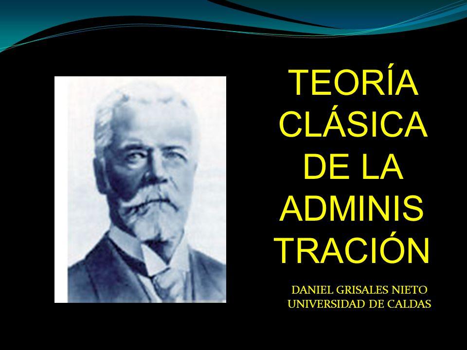 TEORÍA CLÁSICA DE LA ADMINIS TRACIÓN DANIEL GRISALES NIETO UNIVERSIDAD DE CALDAS